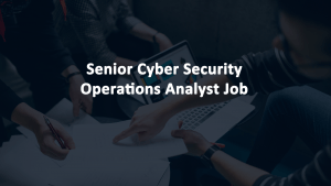 Senior Cyber Security Operations Analyst Job